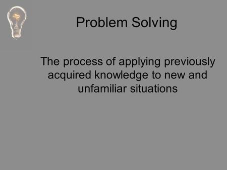 Problem Solving The process of applying previously acquired knowledge to new and unfamiliar situations.