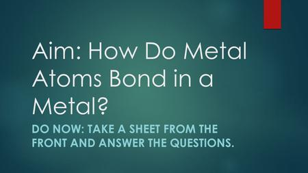 Aim: How Do Metal Atoms Bond in a Metal? DO NOW: TAKE A SHEET FROM THE FRONT AND ANSWER THE QUESTIONS.