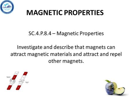 MAGNETIC PROPERTIES SC.4.P.8.4 – Magnetic Properties Investigate and describe that magnets can attract magnetic materials and attract and repel other magnets.