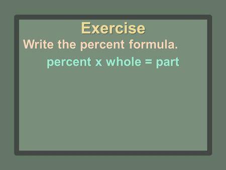 Write the percent formula. percent x whole = part Exercise.
