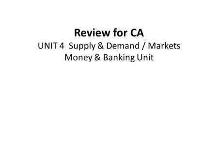 Review for CA UNIT 4 Supply & Demand / Markets Money & Banking Unit