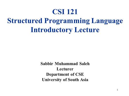 1 CSI 121 Structured Programming Language Introductory Lecture Sabbir Muhammad Saleh Lecturer Department of CSE University of South Asia.