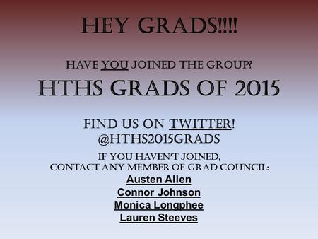 HEY GRADS!!!! Have you joined the Group? HTHS Grads of 2015 Find us on If you haven ' t joined, contact any member of Grad Council: