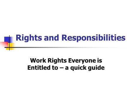 Rights and Responsibilities Work Rights Everyone is Entitled to – a quick guide.