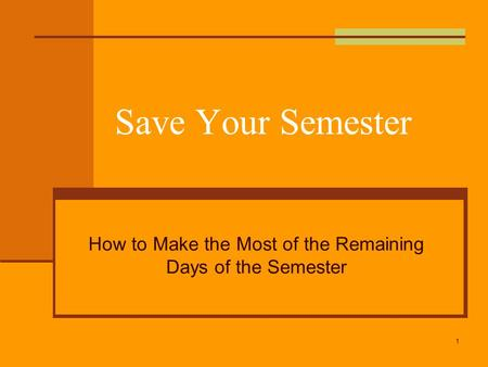 Save Your Semester How to Make the Most of the Remaining Days of the Semester 1.
