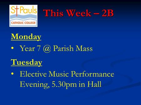 This Week – 2B This Week – 2B Monday Year Parish Mass Tuesday Elective Music Performance Evening, 5.30pm in Hall.
