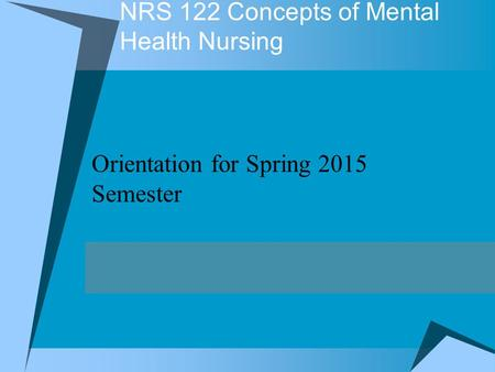 NRS 122 Concepts of Mental Health Nursing Orientation for Spring 2015 Semester.