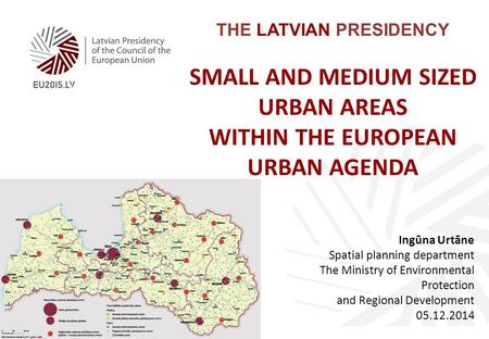 THE LATVIAN PRESIDENCY SMALL AND MEDIUM SIZED URBAN AREAS WITHIN THE EUROPEAN URBAN AGENDA Ingūna Urtāne Spatial planning department The Ministry of Environmental.
