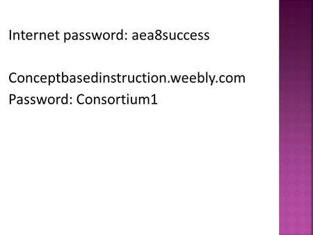 Internet password: aea8success Conceptbasedinstruction.weebly.com Password: Consortium1.