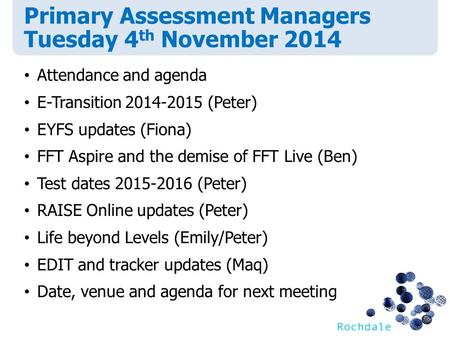 Primary Assessment Managers Tuesday 4 th November 2014 Attendance and agenda E-Transition 2014-2015 (Peter) EYFS updates (Fiona) FFT Aspire and the demise.