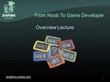 From Noob To Game Developer academy.zariba.com Overview Lecture 1.
