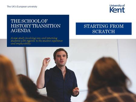 The UK's European university THE SCHOOL OF HISTORY TRANSITION AGENDA A case study involving new and returning students with regards to the student experience.