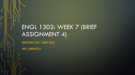 ENGL 1302: WEEK 7 (BRIEF ASSIGNMENT 4) SECTION 001 AND 006 MR. LABRIOLA.