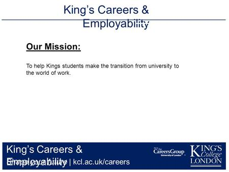 King's Careers & Employability Shape your future | kcl.ac.uk/careers King's Careers & Employability 020 7848 7134 Our Mission: To help.