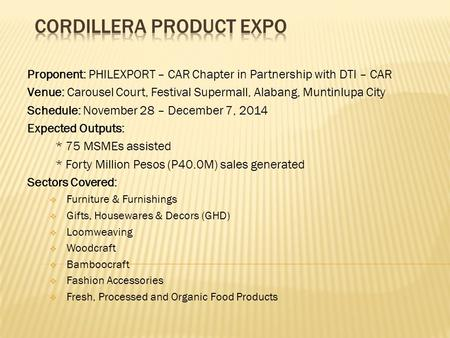 Proponent: PHILEXPORT – CAR Chapter in Partnership with DTI – CAR Venue: Carousel Court, Festival Supermall, Alabang, Muntinlupa City Schedule: November.