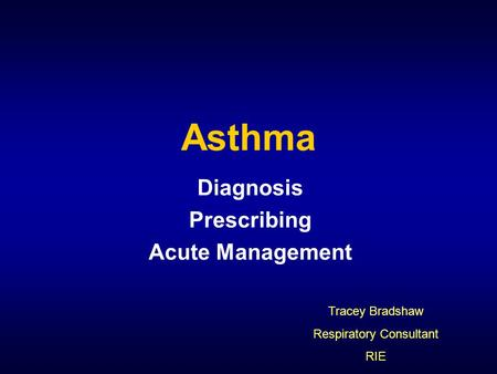 Asthma Diagnosis Prescribing Acute Management Tracey Bradshaw Respiratory Consultant RIE.