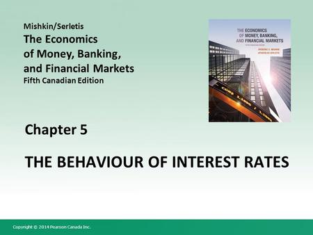 Copyright © 2014 Pearson Canada Inc. Chapter 5 THE BEHAVIOUR OF INTEREST RATES Mishkin/Serletis The Economics of Money, Banking, and Financial Markets.