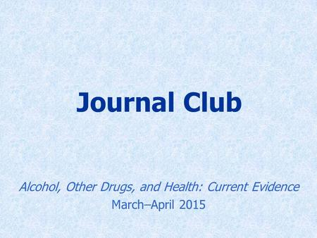 Journal Club Alcohol, Other Drugs, and Health: Current Evidence March–April 2015.