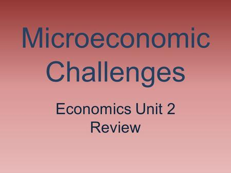 Microeconomic Challenges Economics Unit 2 Review.