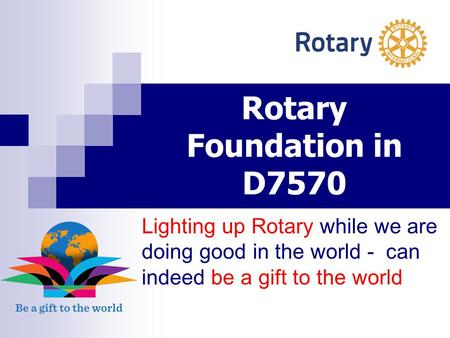 Rotary Foundation in D7570 Lighting up Rotary while we are doing good in the world - can indeed be a gift to the world.