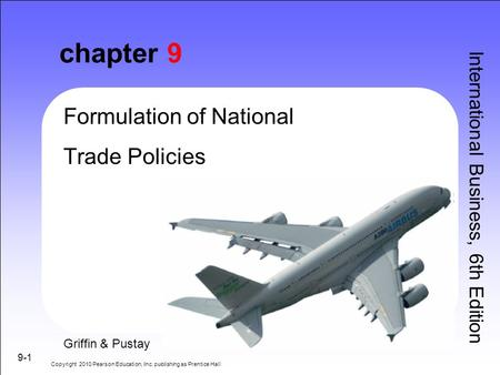 9-1 chapter 9 Formulation of National Trade Policies International Business, 6th Edition Griffin & Pustay Copyright 2010 Pearson Education, Inc. publishing.