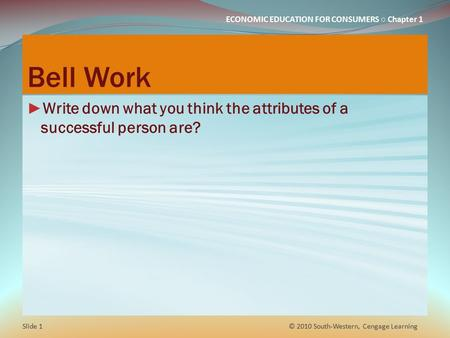 ECONOMIC EDUCATION FOR CONSUMERS ○ Chapter 1 Bell Work ► Write down what you think the attributes of a successful person are? © 2010 South-Western, Cengage.