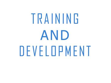 "TRAINING AND DEVELOPMENT. Training- "" In future, the success of enterprises 'll depend upon the revolutionary training and development system in human."