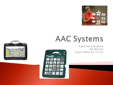 A quick look at the options AAC Bootcamp Susan G. Malloy, M.S. CCC-SLP.