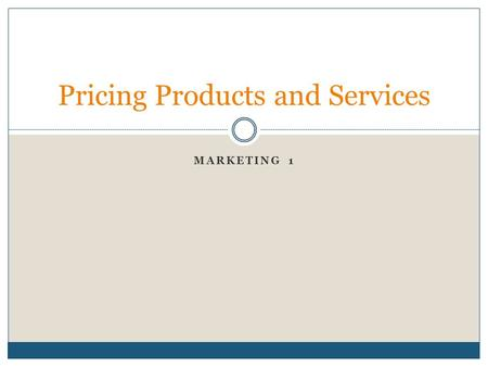 MARKETING 1 Pricing Products and Services. What is Price? The value in money (or it's equivalent) placed on a good or service Usually expressed in monetary.