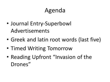 "Agenda Journal Entry-Superbowl Advertisements Greek and latin root words (last five) Timed Writing Tomorrow Reading Upfront ""Invasion of the Drones"""