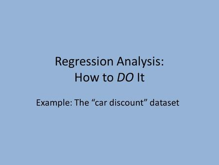 "Regression Analysis: How to DO It Example: The ""car discount"" dataset."