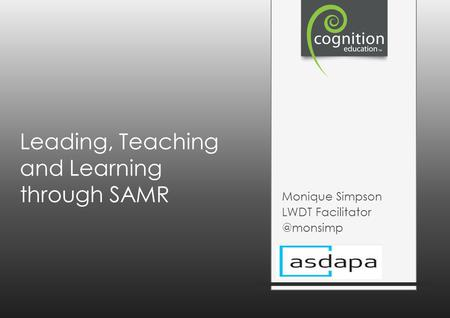 Leading, Teaching and Learning through SAMR Monique Simpson LWDT