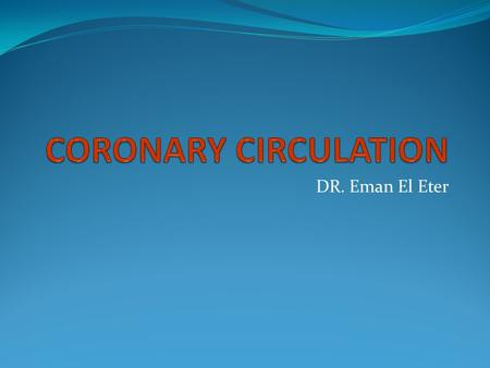 CORONARY CIRCULATION DR. Eman El Eter.