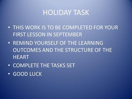 HOLIDAY TASK THIS WORK IS TO BE COMPLETED FOR YOUR FIRST LESSON IN SEPTEMBER REMIND YOURSELF OF THE LEARNING OUTCOMES AND THE STRUCTURE OF THE HEART COMPLETE.