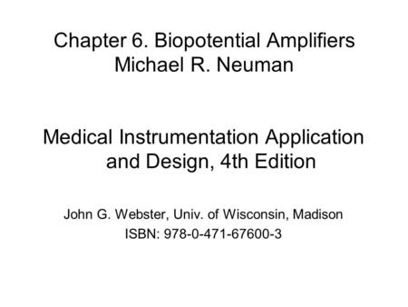 Chapter 6. Biopotential Amplifiers Michael R. Neuman Medical Instrumentation Application and Design, 4th Edition John G. Webster, Univ. of Wisconsin, Madison.