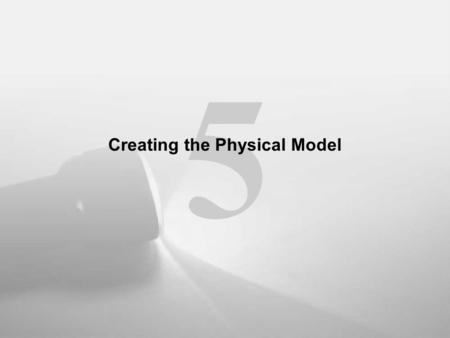 5 Creating the Physical Model. Designing the Physical Model Phase IV: Defining the physical model.