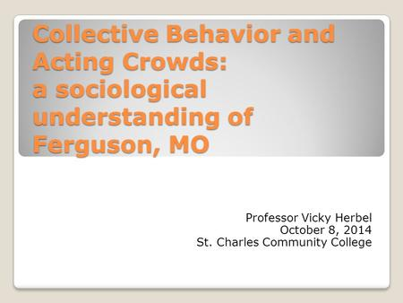 Collective Behavior and Acting Crowds: a sociological understanding of Ferguson, MO Professor Vicky Herbel October 8, 2014 St. Charles Community College.