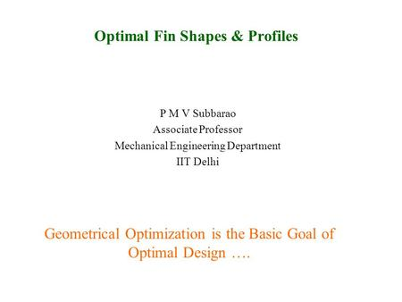 Optimal Fin Shapes & Profiles P M V Subbarao Associate Professor Mechanical Engineering Department IIT Delhi Geometrical Optimization is the Basic Goal.