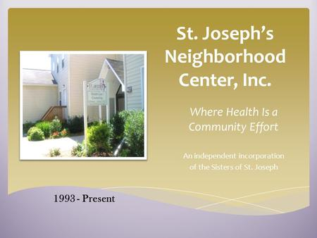 St. Joseph's Neighborhood Center, Inc. Where Health Is a Community Effort An independent incorporation of the Sisters of St. Joseph 1993 - Present.