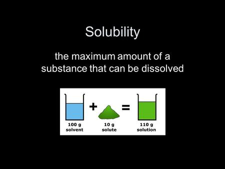 Solubility the maximum amount of a substance that can be dissolved.