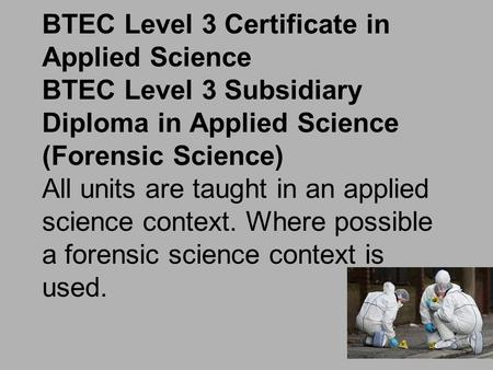 BTEC Level 3 Certificate in Applied Science BTEC Level 3 Subsidiary Diploma in Applied Science (Forensic Science) All units are taught in an applied science.