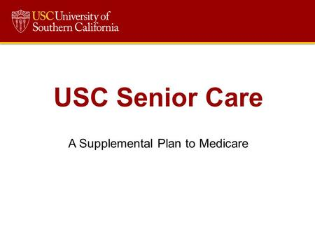 USC Senior Care A Supplemental Plan to Medicare. Overview What is Senior Care? How much does it cost? How do I enroll? How does Senior Care Interact with.