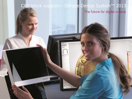 The future for digital crowns CAD block support - 3Shape Dental System™ 2013.