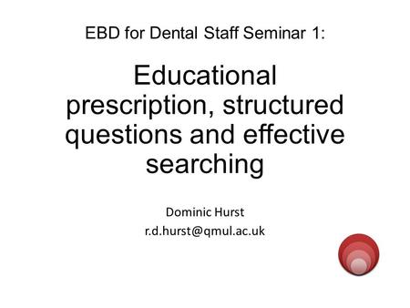 EBD for Dental Staff Seminar 1: Educational prescription, structured questions and effective searching Dominic Hurst evidenced.qm.