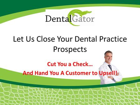 Let Us Close Your Dental Practice Prospects Cut You a Check… And Hand You A Customer to Upsell!