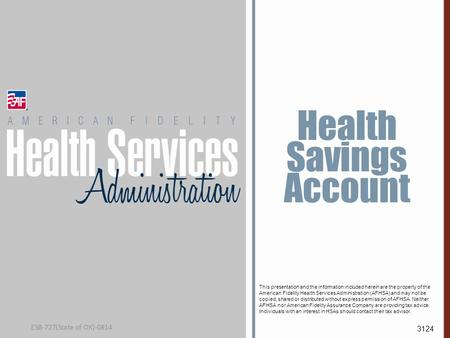 Health Savings Account This presentation and the information included herein are the property of the American Fidelity Health Services Administration (AFHSA)