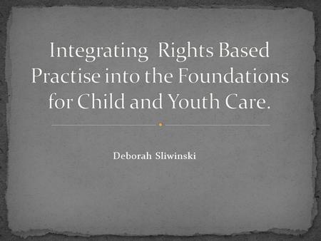 Deborah Sliwinski. Challenge the status quo regarding working with young people and propose the integration of a rights based practise into the foundations.