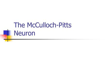 The McCulloch-Pitts Neuron. Characteristics The activation of a McCulloch Pitts neuron is binary. Neurons are connected by directed weighted paths. A.