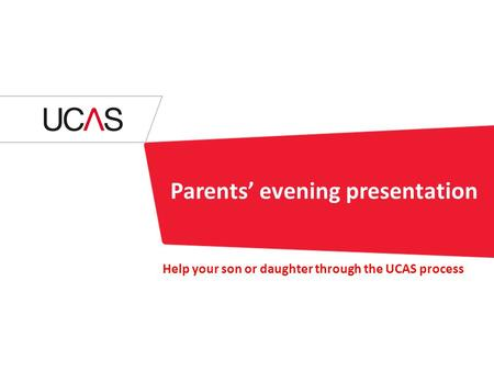 Parents' evening presentation Help your son or daughter through the UCAS process.