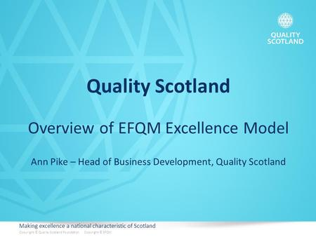 Making excellence a national characteristic of Scotland Copyright © Quality Scotland Foundation Copyright © EFQM Quality Scotland Overview of EFQM Excellence.